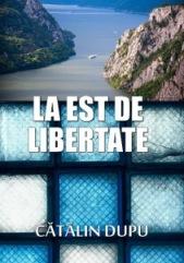 cartea _la-est-de-libertate_catalin_dupu